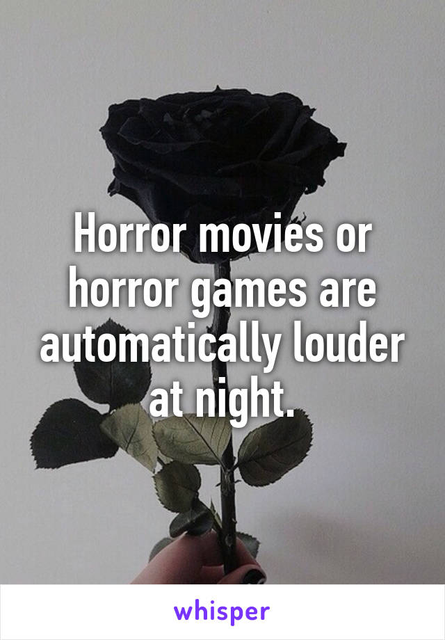Horror movies or horror games are automatically louder at night.