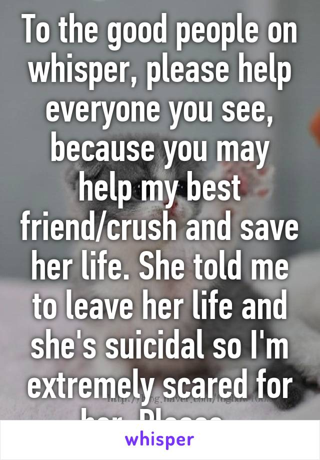 To the good people on whisper, please help everyone you see, because you may help my best friend/crush and save her life. She told me to leave her life and she's suicidal so I'm extremely scared for her. Please.