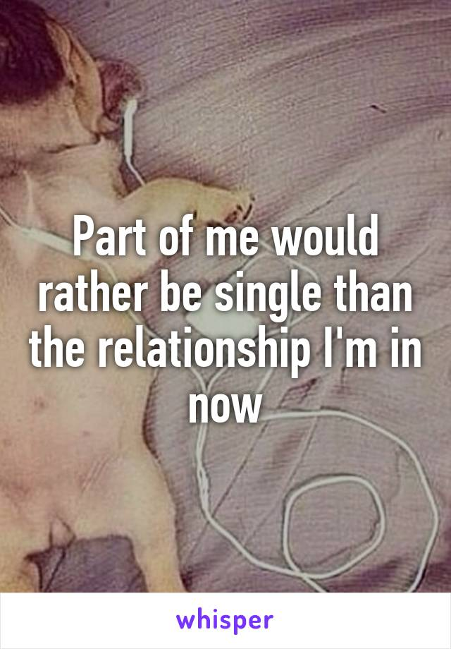Part of me would rather be single than the relationship I'm in now
