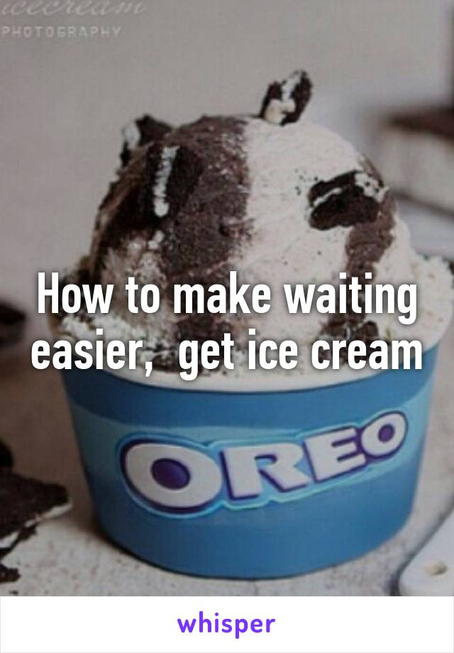 How to make waiting easier,  get ice cream