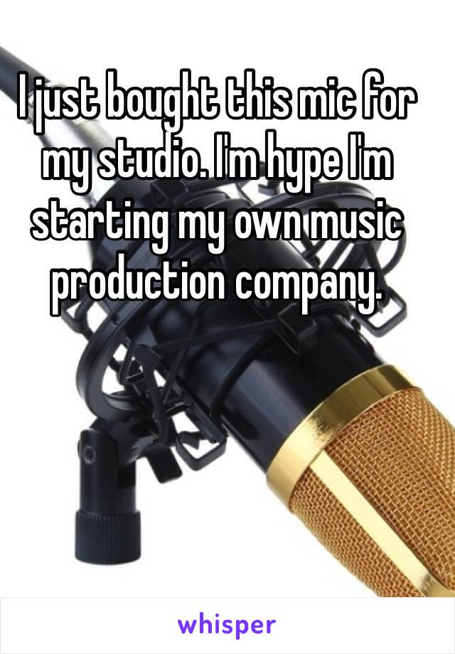 I just bought this mic for my studio. I'm hype I'm starting my own music production company.