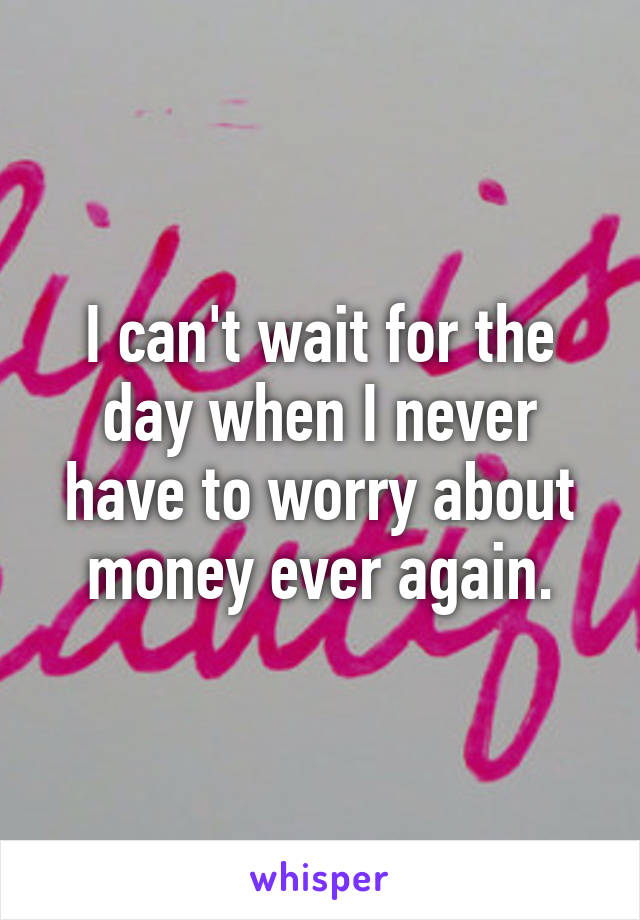 I can't wait for the day when I never have to worry about money ever again.