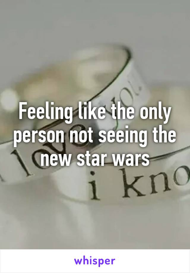 Feeling like the only person not seeing the new star wars