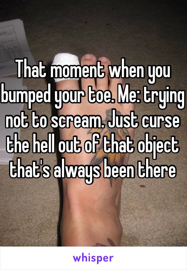That moment when you bumped your toe. Me: trying not to scream. Just curse the hell out of that object that's always been there