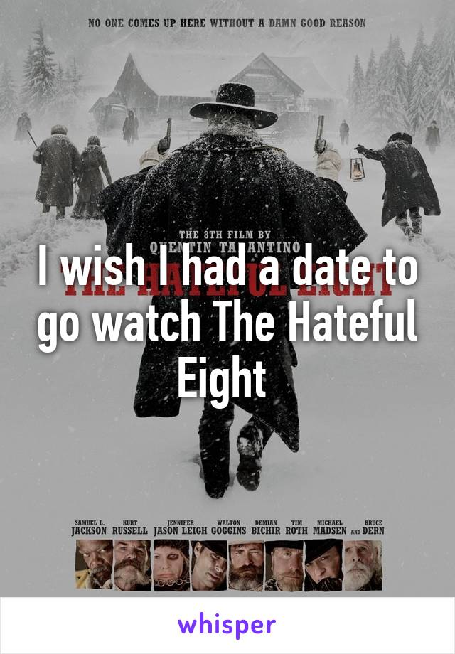 I wish I had a date to go watch The Hateful Eight