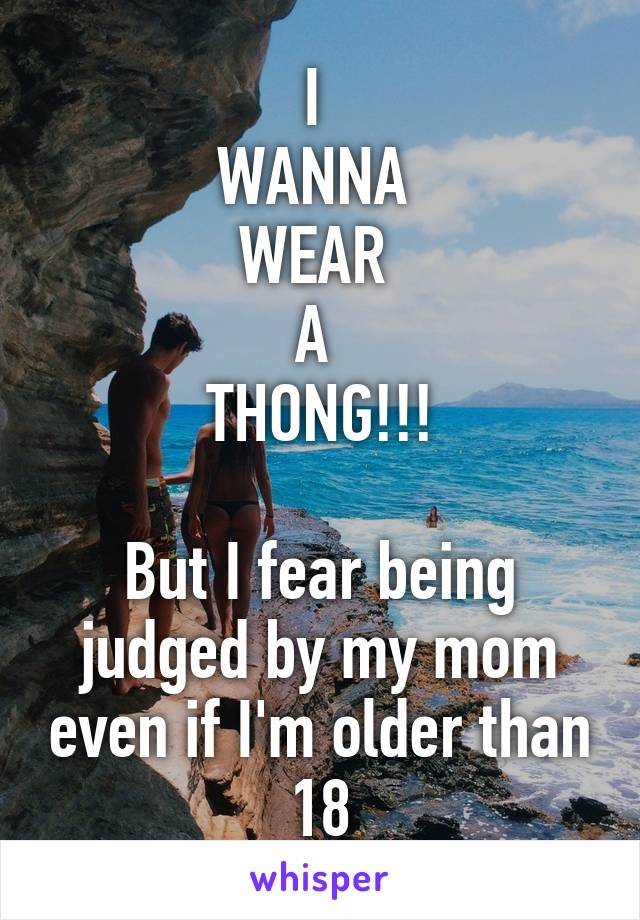 I  WANNA  WEAR  A  THONG!!!  But I fear being judged by my mom even if I'm older than 18