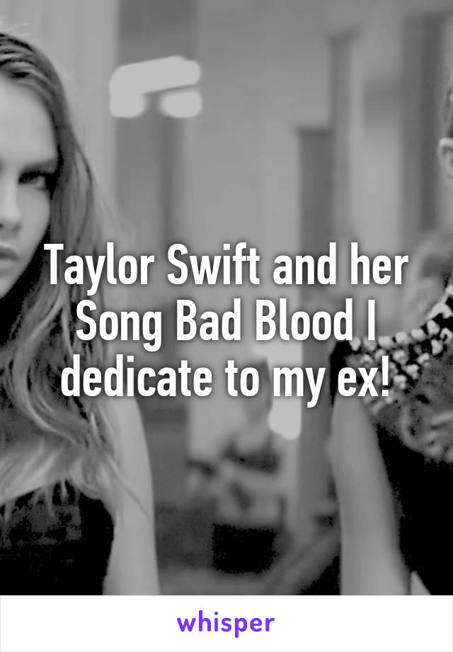 Taylor Swift and her Song Bad Blood I dedicate to my ex!