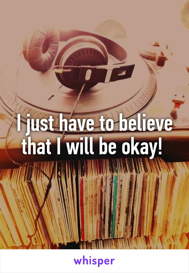 I just have to believe that I will be okay!