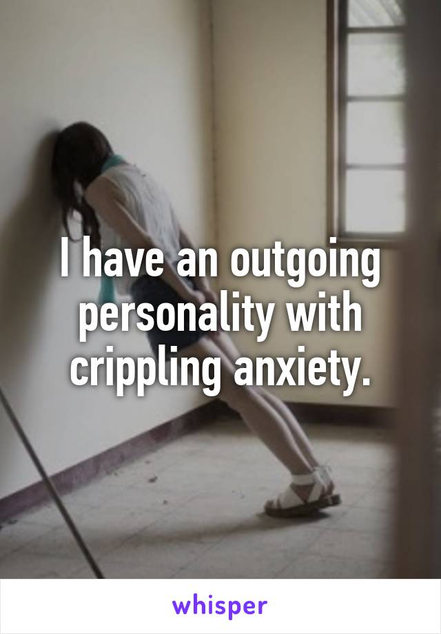I have an outgoing personality with crippling anxiety.