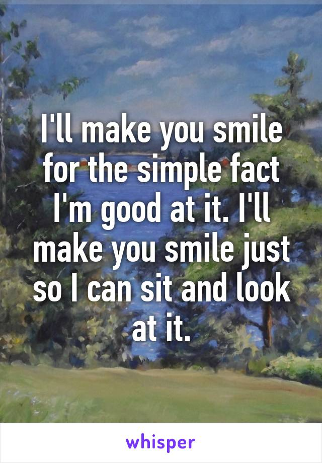 I'll make you smile for the simple fact I'm good at it. I'll make you smile just so I can sit and look at it.