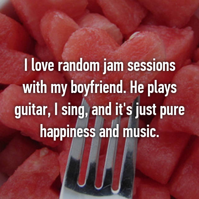 I love random jam sessions with my boyfriend. He plays guitar, I sing, and it's just pure happiness and music.