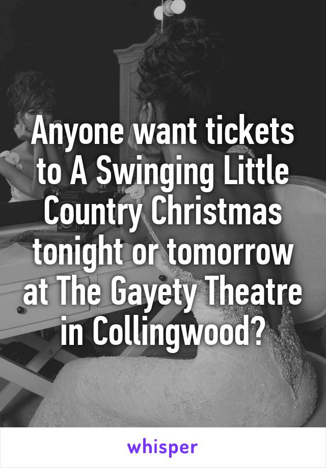 Anyone want tickets to A Swinging Little Country Christmas tonight or tomorrow at The Gayety Theatre in Collingwood?