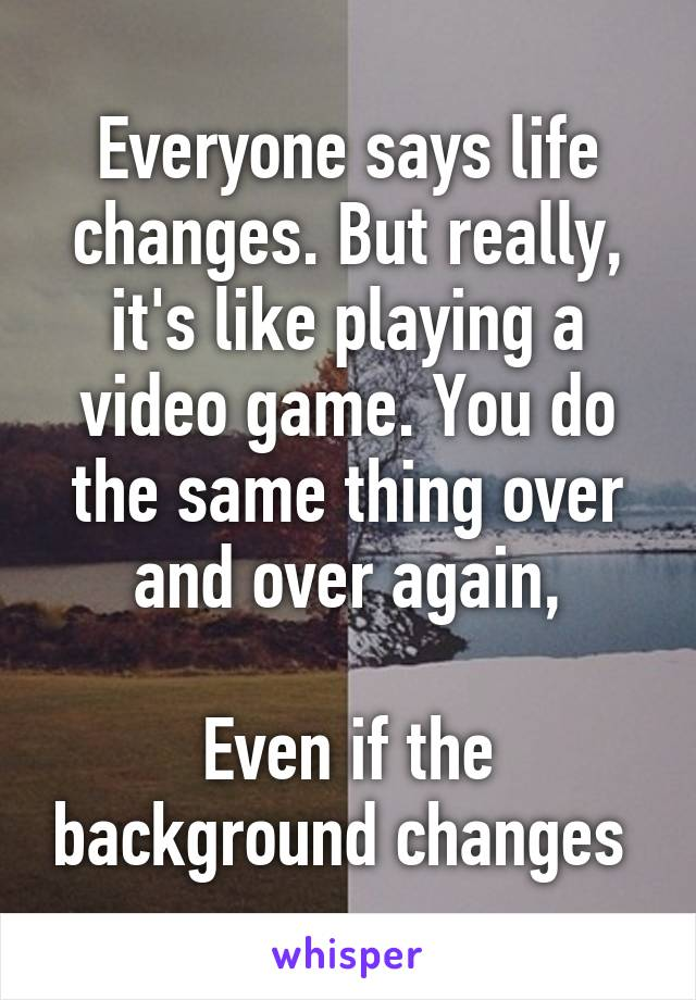 Everyone says life changes. But really, it's like playing a video game. You do the same thing over and over again,  Even if the background changes