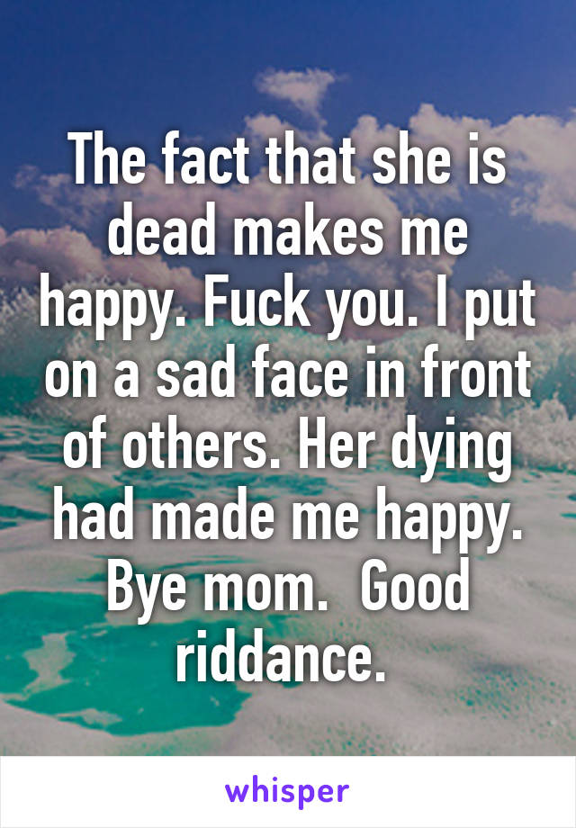 The fact that she is dead makes me happy. Fuck you. I put on a sad face in front of others. Her dying had made me happy. Bye mom.  Good riddance.