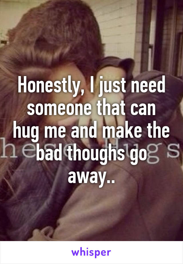 Honestly, I just need someone that can hug me and make the bad thoughs go away..