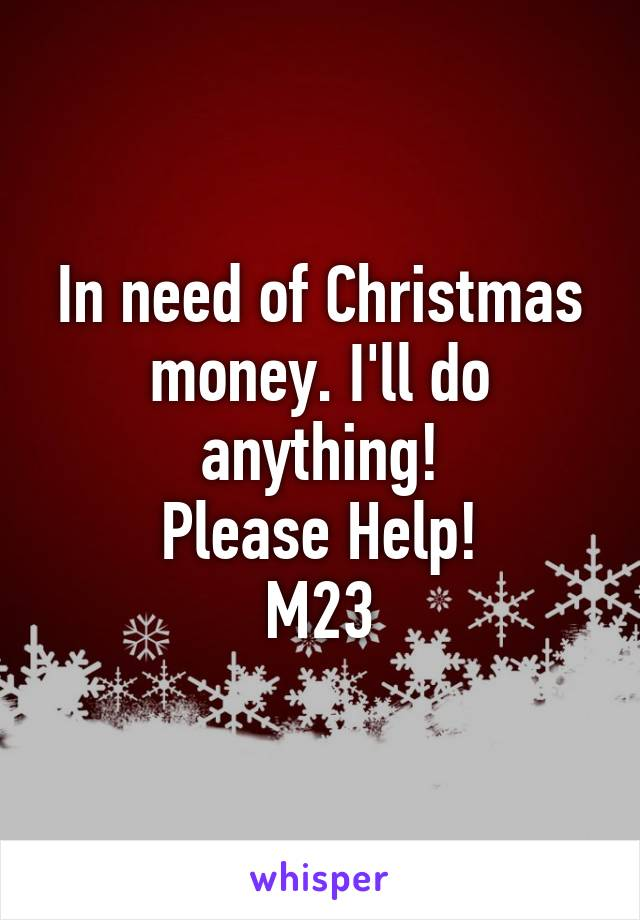 In need of Christmas money. I'll do anything! Please Help! M23
