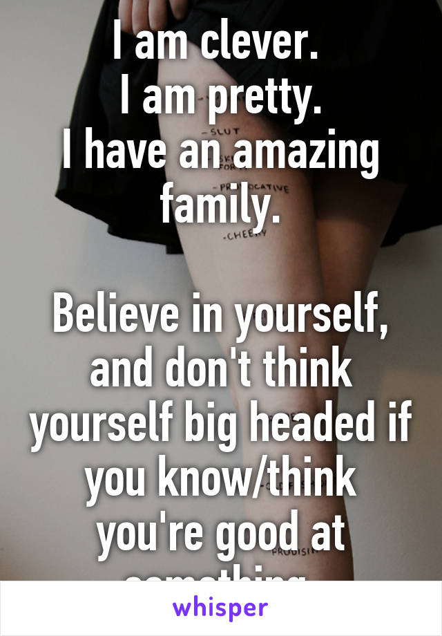I am clever.  I am pretty. I have an amazing family.  Believe in yourself, and don't think yourself big headed if you know/think you're good at something.
