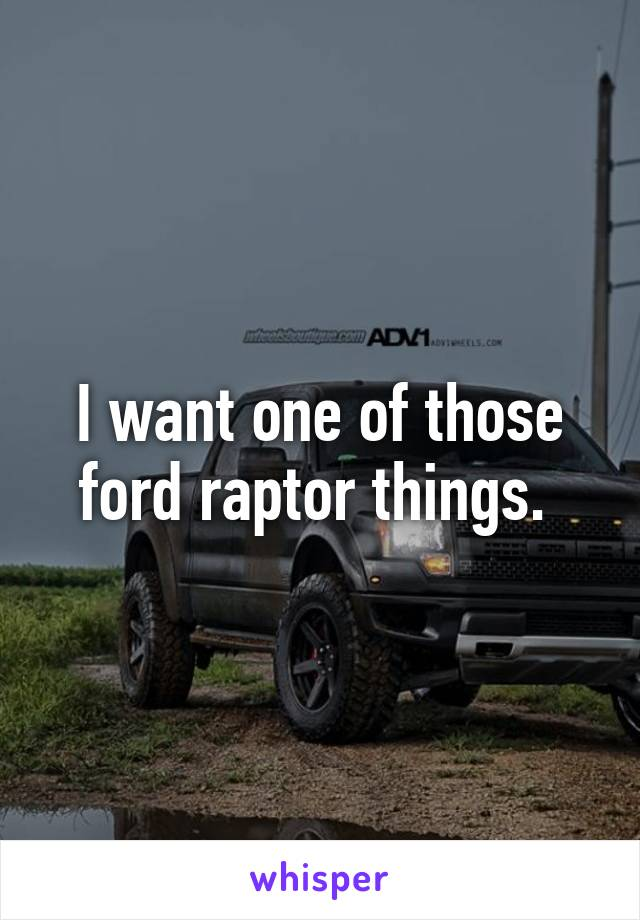 I want one of those ford raptor things.
