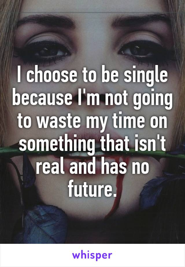 I choose to be single because I'm not going to waste my time on something that isn't real and has no future.
