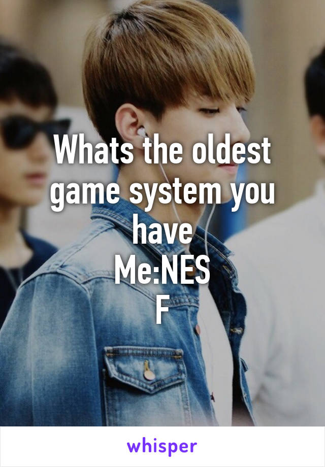 Whats the oldest game system you have Me:NES F