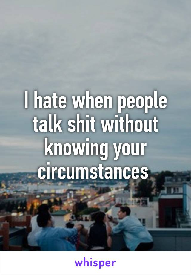 I hate when people talk shit without knowing your circumstances