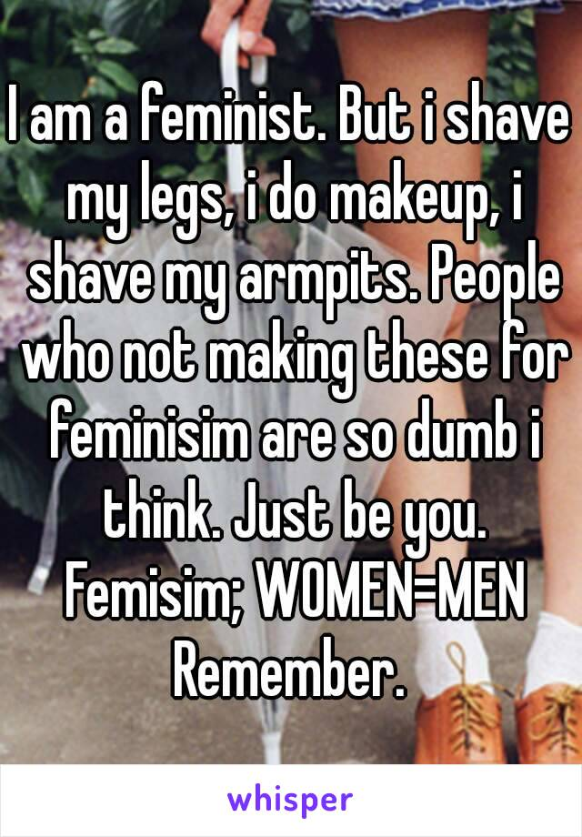 I am a feminist. But i shave my legs, i do makeup, i shave my armpits. People who not making these for feminisim are so dumb i think. Just be you. Femisim; WOMEN=MEN Remember.