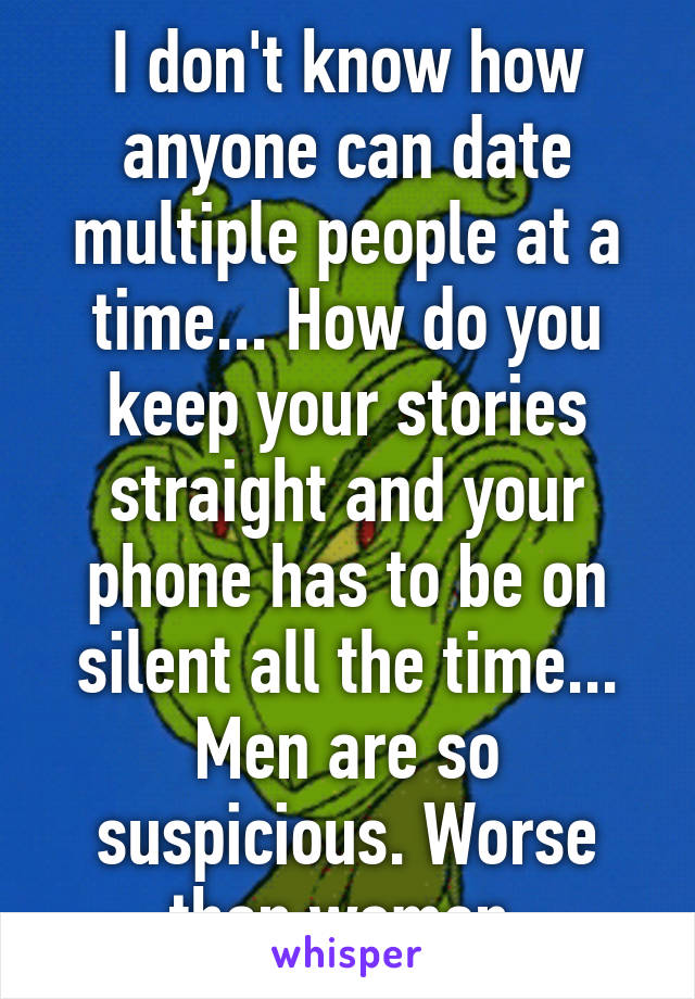 I don't know how anyone can date multiple people at a time... How do you keep your stories straight and your phone has to be on silent all the time... Men are so suspicious. Worse than women.