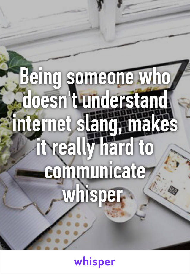 Being someone who doesn't understand internet slang, makes it really hard to communicate whisper