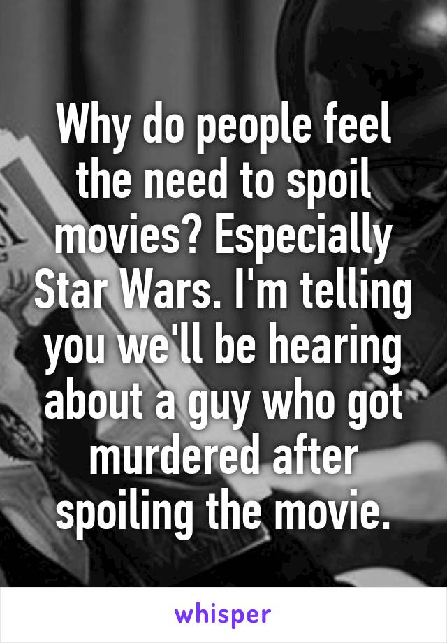 Why do people feel the need to spoil movies? Especially Star Wars. I'm telling you we'll be hearing about a guy who got murdered after spoiling the movie.