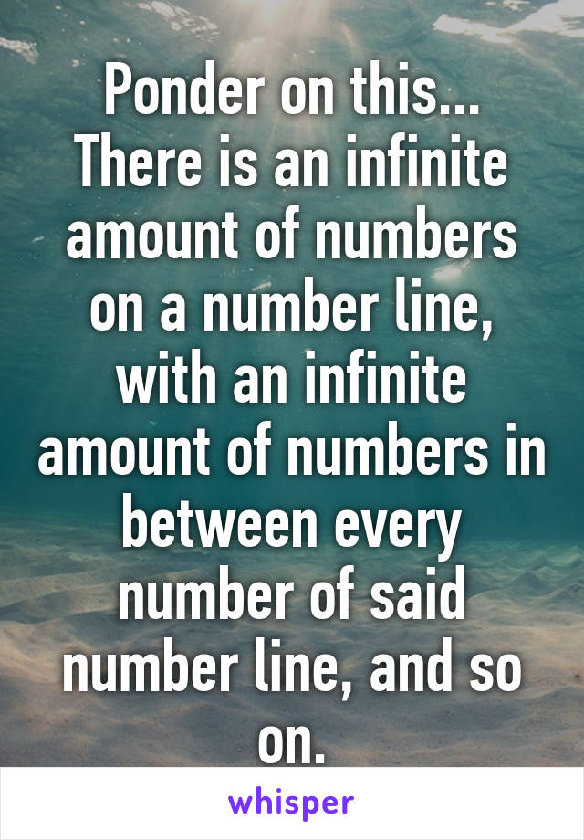 Ponder on this... There is an infinite amount of numbers on a number line, with an infinite amount of numbers in between every number of said number line, and so on.