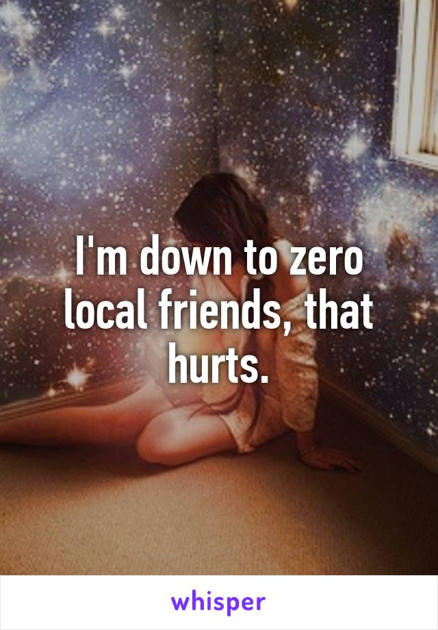 I'm down to zero local friends, that hurts.