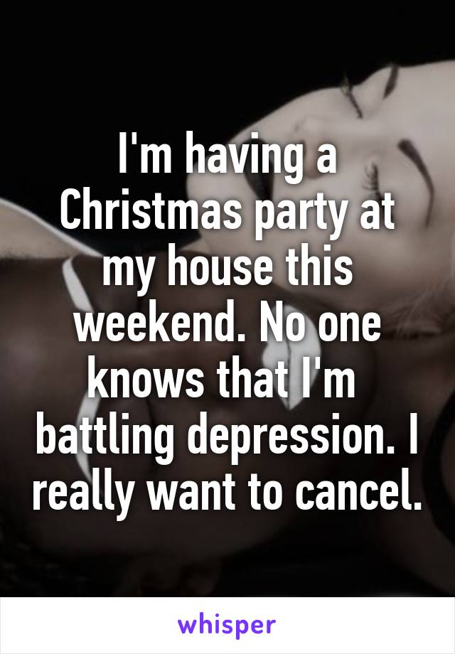 I'm having a Christmas party at my house this weekend. No one knows that I'm  battling depression. I really want to cancel.