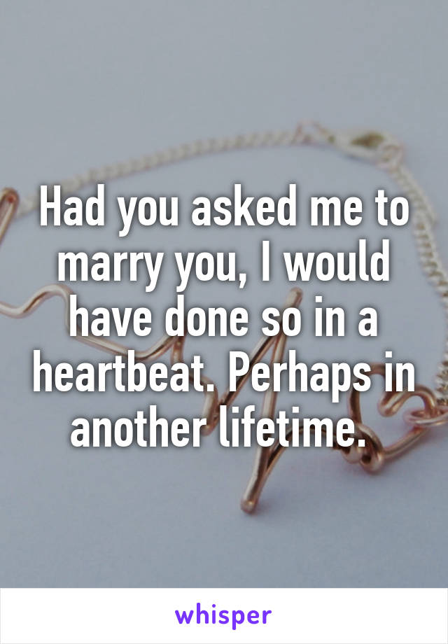 Had you asked me to marry you, I would have done so in a heartbeat. Perhaps in another lifetime.
