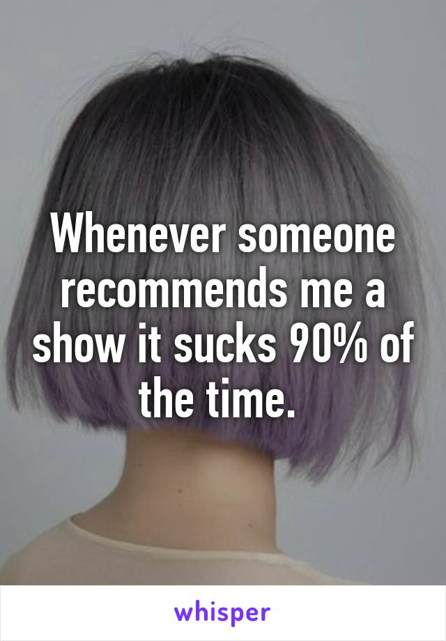 Whenever someone recommends me a show it sucks 90% of the time.