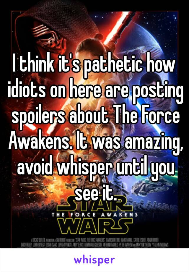 I think it's pathetic how idiots on here are posting spoilers about The Force Awakens. It was amazing, avoid whisper until you see it.