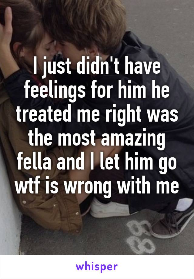 I just didn't have feelings for him he treated me right was the most amazing fella and I let him go wtf is wrong with me