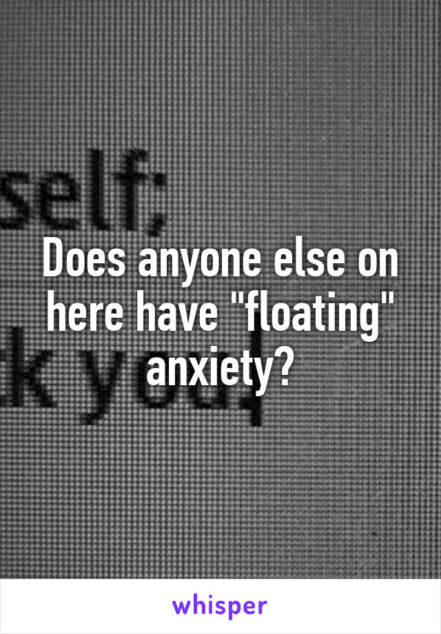 "Does anyone else on here have ""floating"" anxiety?"