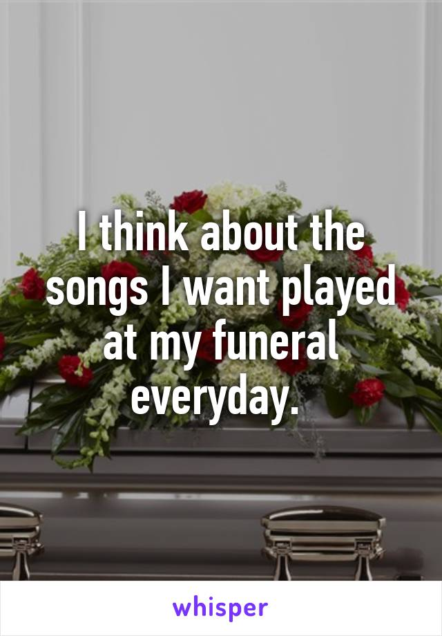 I think about the songs I want played at my funeral everyday.