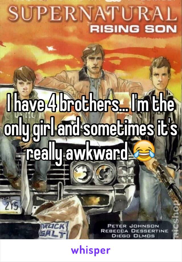 I have 4 brothers... I'm the only girl and sometimes it's really awkward 😂