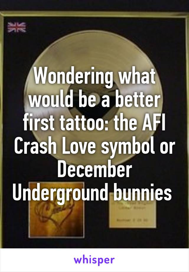 Wondering what would be a better first tattoo: the AFI Crash Love symbol or December Underground bunnies