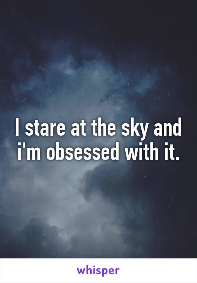 I stare at the sky and i'm obsessed with it.