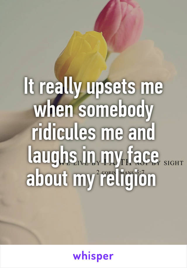 It really upsets me when somebody ridicules me and laughs in my face about my religion