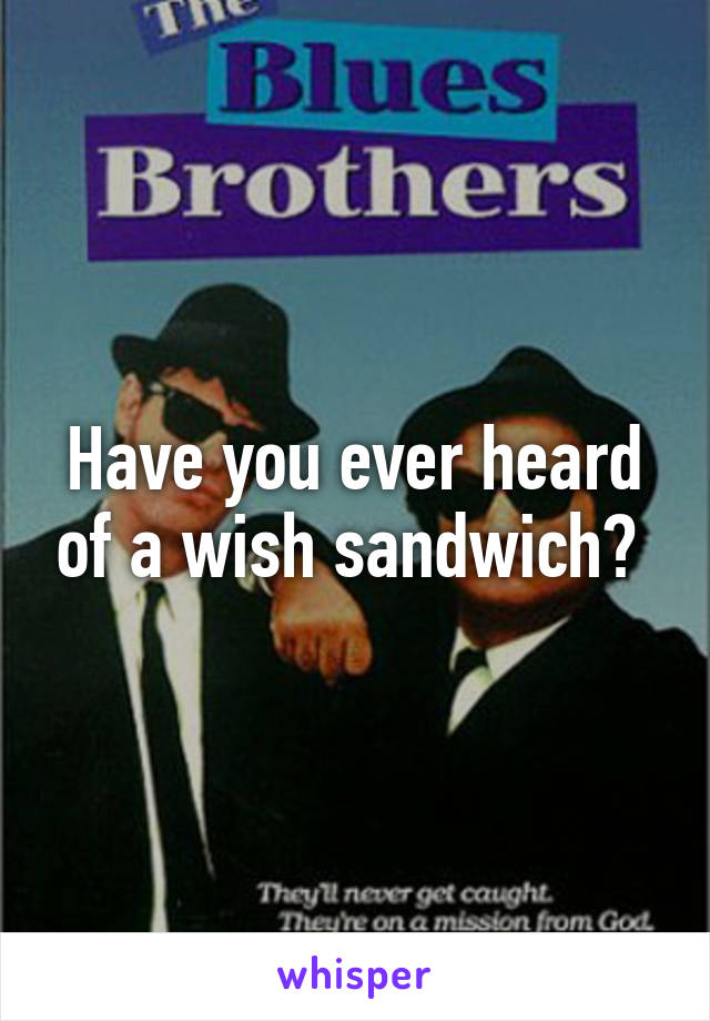 Have you ever heard of a wish sandwich?