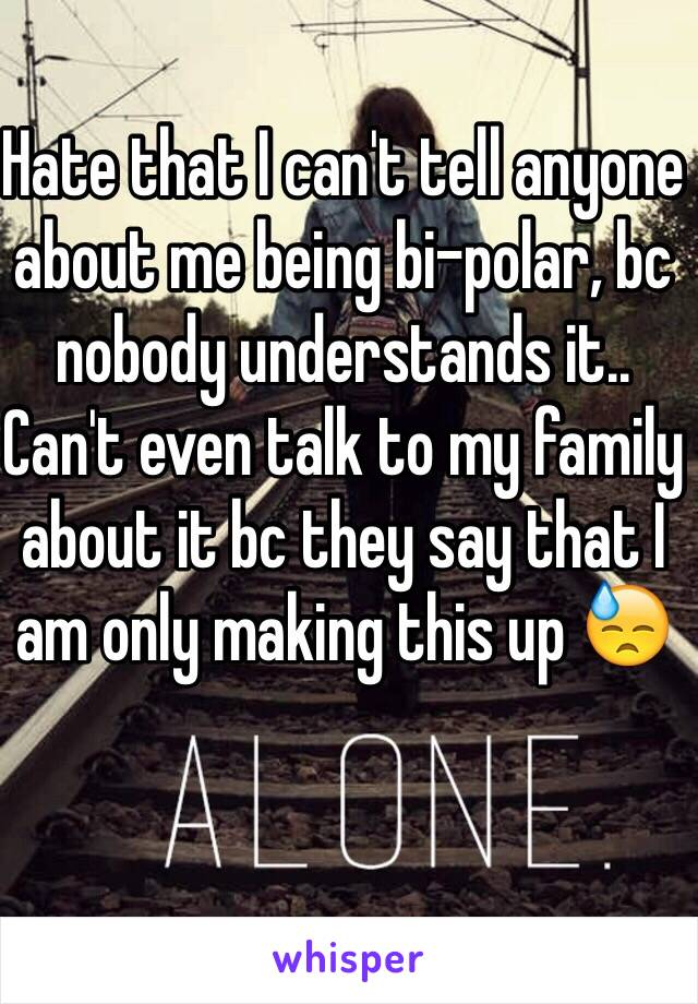 Hate that I can't tell anyone about me being bi-polar, bc nobody understands it.. Can't even talk to my family about it bc they say that I am only making this up 😓