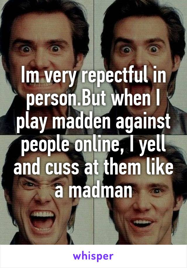 Im very repectful in person.But when I play madden against people online, I yell and cuss at them like a madman