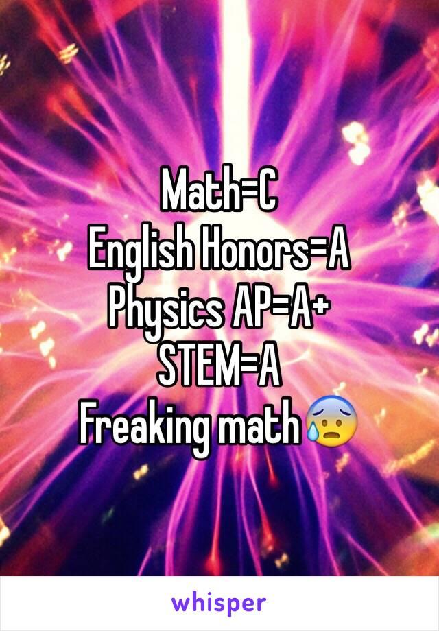 Math=C English Honors=A Physics AP=A+ STEM=A Freaking math😰