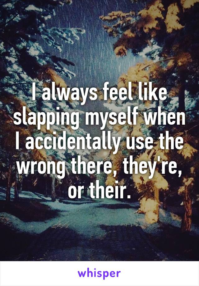 I always feel like slapping myself when I accidentally use the wrong there, they're, or their.
