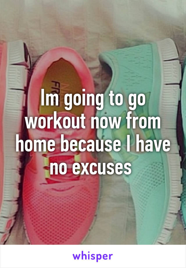 Im going to go workout now from home because I have no excuses