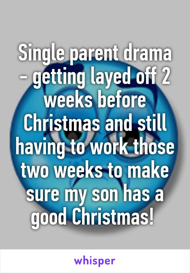 Single parent drama - getting layed off 2 weeks before Christmas and still having to work those two weeks to make sure my son has a good Christmas!