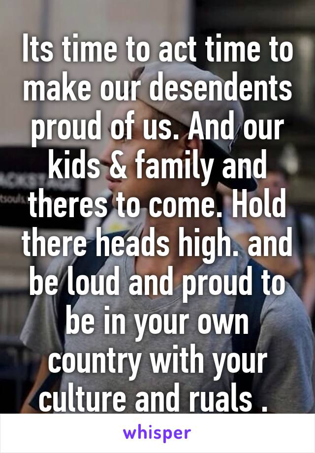 Its time to act time to make our desendents proud of us. And our kids & family and theres to come. Hold there heads high. and be loud and proud to be in your own country with your culture and ruals .